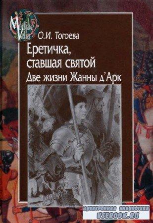 О.И. Тогоева - Еретичка, ставшая святой. Две жизни Жанны д'Арк
