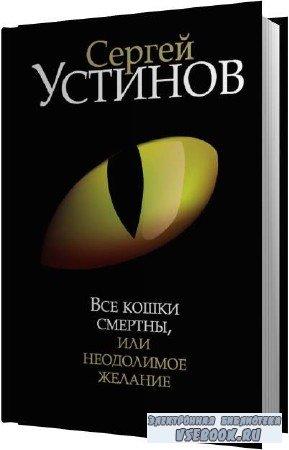 Сергей Устинов. Все кошки смертны, или Неодолимое желание (Аудиокнига)