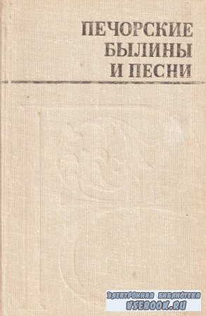 Леонтьев Н. (сост.). Печорские былины и песни