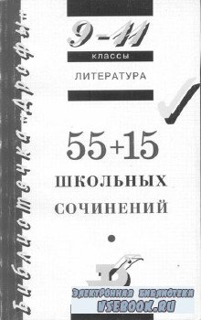55 + 15 школьных сочинений 9 - 11 классы.