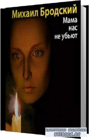 Михаил Бродский. Мама, нас не убьют (Аудиокнига)