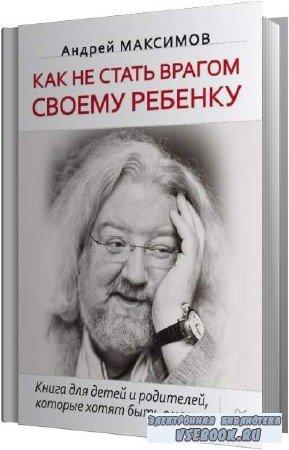 Андрей Максимов. Как не стать врагом своему ребёнку (Аудиокнига)