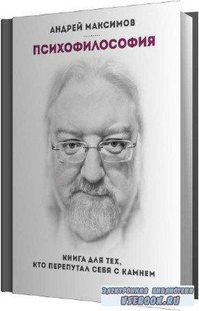 Андрей Максимов. Психофилософия. Книга для тех, кто перепутал себя с камнем (Аудиокнига)