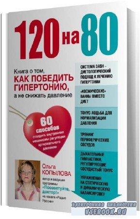 Ольга Копылова. 120 на 80. Книга о том, как победить гипертонию, а не снижать давление (Аудиокнига)