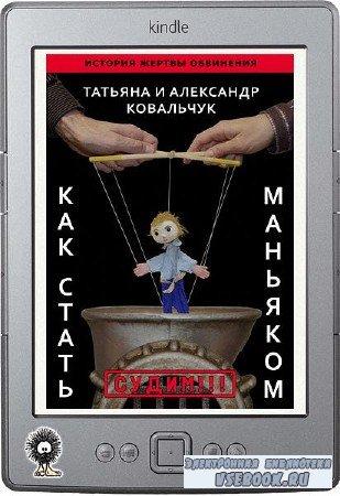 Ковальчук Татьяна, Ковальчук Александр - Как стать маньяком. История жертвы обвинения