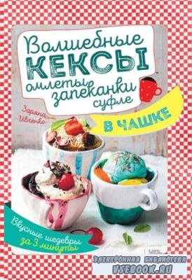 Зоряна Ивченко - Волшебные кексы, омлеты, запеканки, суфле в чашке. Вкусные шедевры за 3 минуты (2016)