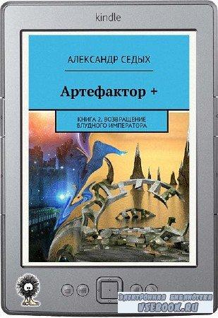 Седых Александр - Артефактор +. Книга 2. Возвращение блудного императора