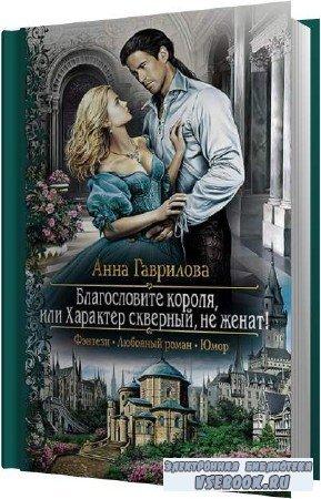 Анна Гаврилова. Благословите короля, или Характер скверный, не женат! (Аудиокнига)