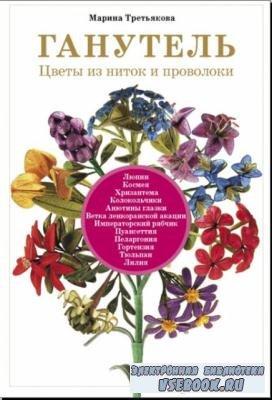 Марина Третьякова - Ганутель. Цветы из ниток и проволоки (2013)