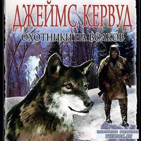 Кервуд Джеймс Оливер - Охотники на волков  (Аудиокнига)