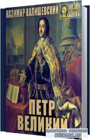 Казимир Валишевский. Петр Великий (Аудиокнига)