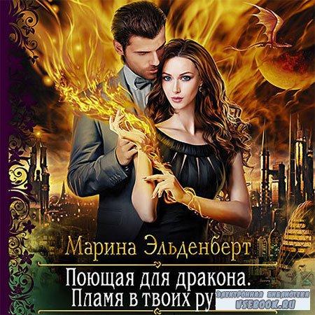Эльденберт Марина - Поющая для дракона. Пламя в твоих руках  (Аудиокнига)