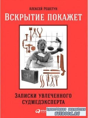 Алексей Решетун - Вскрытие покажет: Записки увлеченного судмедэксперта (201 ...