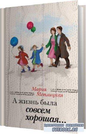 Мария Метлицкая. А жизнь была совсем хорошая (Аудиокнига)