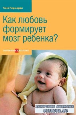 Сью Герхардт - Как любовь формирует мозг ребенка? (2012)