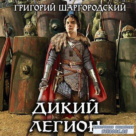 Шаргородский Григорий - Дикий легион  (Аудиокнига)