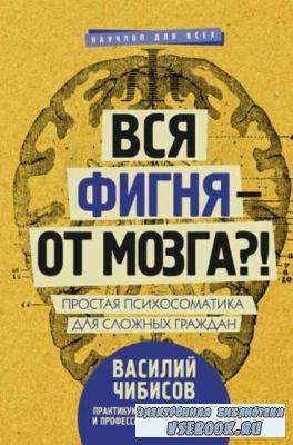 В. Чибисов - Вся фигня – от мозга?! Простая психосоматика для сложных гражд ...