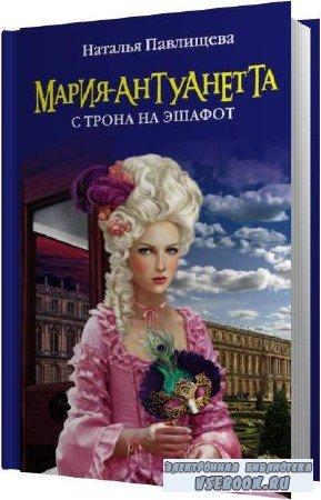 Наталья Павлищева. Мария-Антуанетта. С трона на эшафот (Аудиокнига)