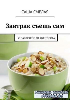 Саша Смелая - Завтрак съешь сам. 30 завтраков от диетолога (2018)