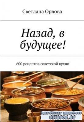 Светлана Орлова - Назад, в будущее! 600 рецептов советской кухни (2018)