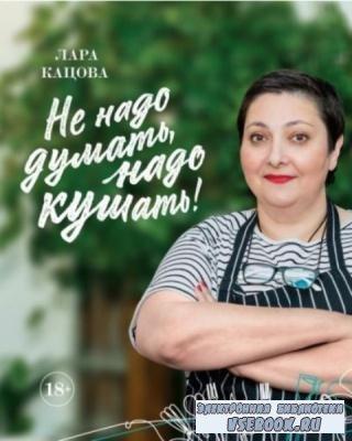 Лара Кацова - Не надо думать, надо кушать! (2018)