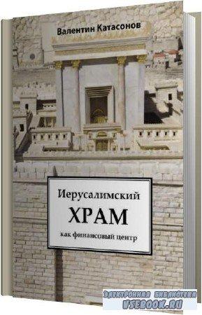 Валентин Катасонов. Иерусалимский храм как финансовый центр (Аудиокнига)