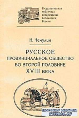 Н. Д. Чечулин - Русское провинциальное общество во второй половине XVIII века (1889)