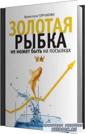 Валентина Горчакова. Золотая рыбка не может быть на посылках (Аудиокнига)