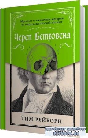 Тим Рейборн. Череп Бетховена. Мрачные и загадочные истории из мира классической музыки (Аудиокнига)