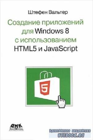 Ш. Вальтер - Создание приложений для Windows 8 с использованием HTML5 и JavaScript (2013)