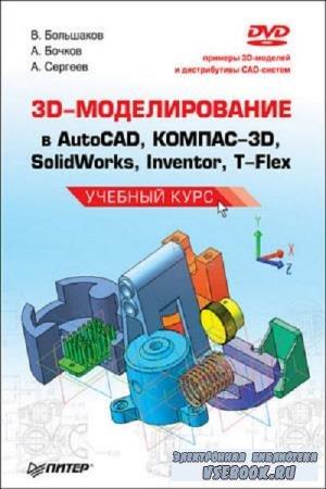 Коллектив авторов - 3D-моделирование в AutoCAD, КОМПАС-3D, SolidWorks, Inventor, T-Flex (2011)