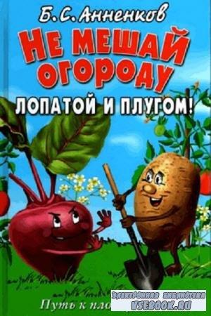 Борис Анненков - Не мешай огороду лопатой и плугом! Путь к плодородию (2012)