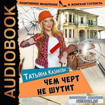 Казакова Татьяна - Чем черт не шутит  (Аудиокнига)
