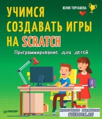 Торгашева Юлия - Учимся создавать игры на Scratch. Программирование для детей (2018)