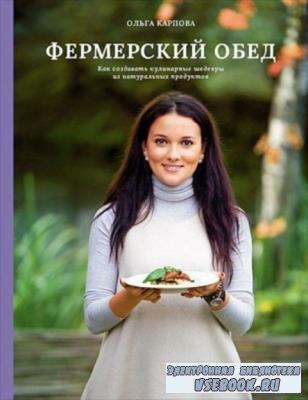 Карпова О. - Фермерский обед. Как создавать кулинарные шедевры из натуральных продуктов (2019)