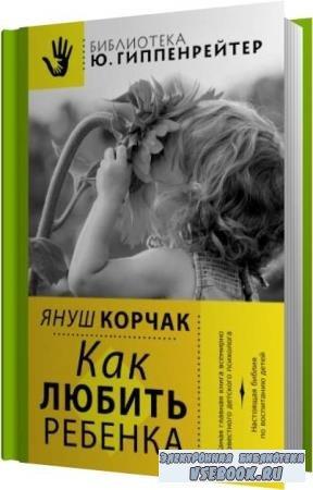 Януш Корчак. Как любить ребенка (Аудиокнига)