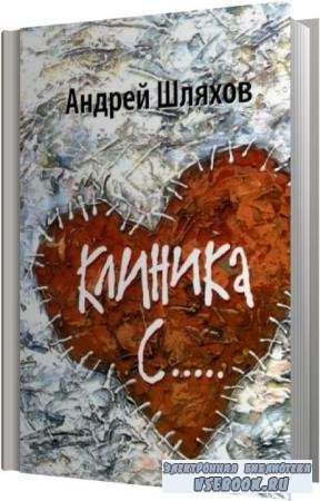 Андрей Шляхов. Клиника С… (Аудиокнига)