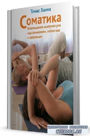 Т. Ханна - Соматика. Возрождение контроля ума над движением, гибкостью и здоровьем (2012)