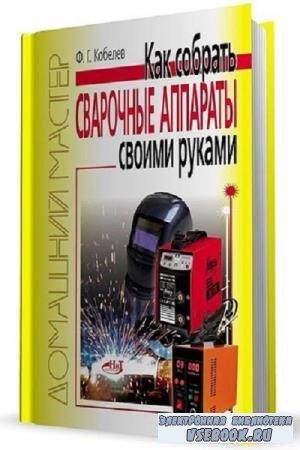 Ф.Г. Кобелев - Как сделать сварочные аппараты своими руками (2011)