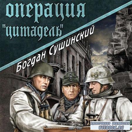 Сушинский Богдан - Операция «Цитадель»  (Аудиокнига)