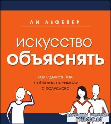 Лефевер Л. - Искусство объяснять. Как сделать так, чтобы вас понимали с полуслова (2013)