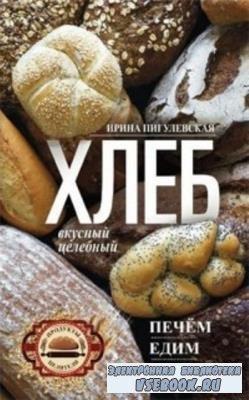 Ирина Пигулевская - Хлеб вкусный, целебный. Печем, едим, лечимся (2018)