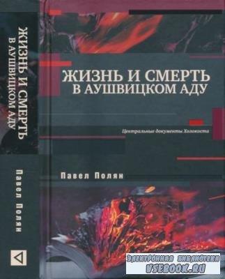 Полян Павел - Жизнь и смерть в аушвицком аду: Центральные документы Холокоста (2018)