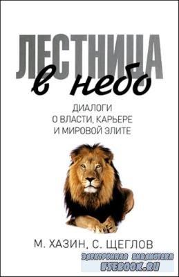 Хазин М., Щеглов С. - Лестница в небо. Диалоги о власти, карьере и мировой элите (2016)