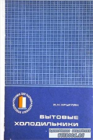 И.Н. Кругляк И. Н. - Бытовые холодильники (устройство и ремонт) (1974)