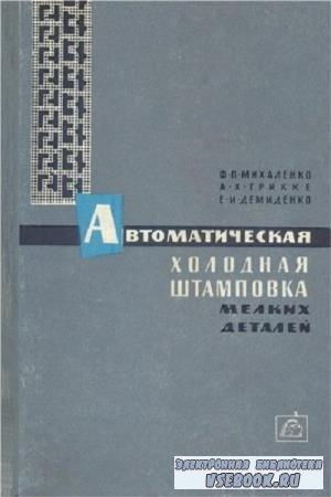 Михаленко Ф. П. , Грикке А. Х. - Автоматическая холодная штамповка мелких деталей на быстроходных прессах (1965)