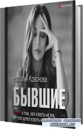 Наталья Краснова. Бывшие. Книга о том, как класть на тех, кто хотел класть на тебя (Аудиокнига)