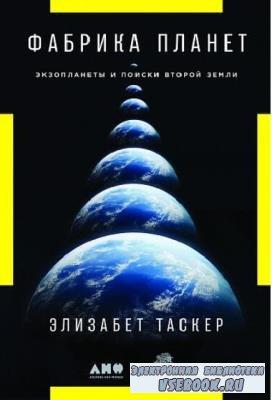 Элизабет Таскер - Фабрика планет. Экзопланеты и поиски второй Земли (2019)