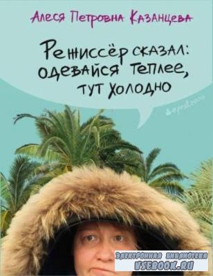 Казанцева А. - Режиссёр сказал: одевайся теплее, тут холодно (2019)
