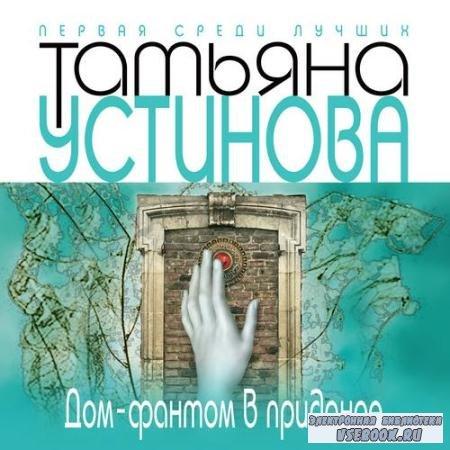 Устинова Татьяна - Дом-фантом в приданое (Аудиокнига) читает Вышегородцев Сергей